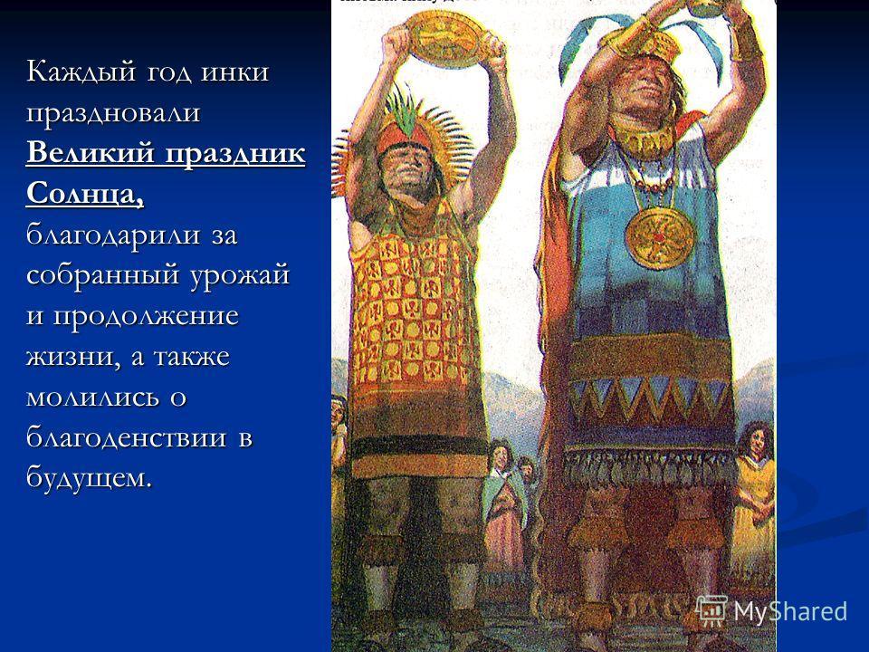 Каждый год инки праздновали Великий праздник Солнца, благодарили за собранный урожай и продолжение жизни, а также молились о благоденствии в будущем.