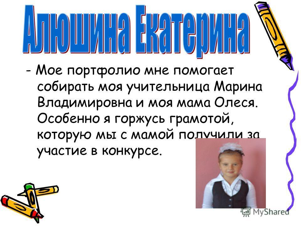 - Мое портфолио мне помогает собирать моя учительница Марина Владимировна и моя мама Олеся. Особенно я горжусь грамотой, которую мы с мамой получили за участие в конкурсе.