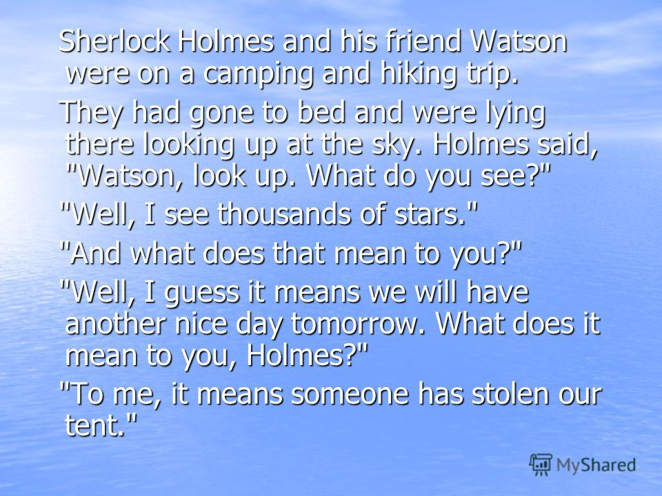 Sherlock Holmes and his friend Watson were on a camping and hiking trip. Sherlock Holmes and his friend Watson were on a camping and hiking trip. They had gone to bed and were lying there looking up at the sky. Holmes said,
