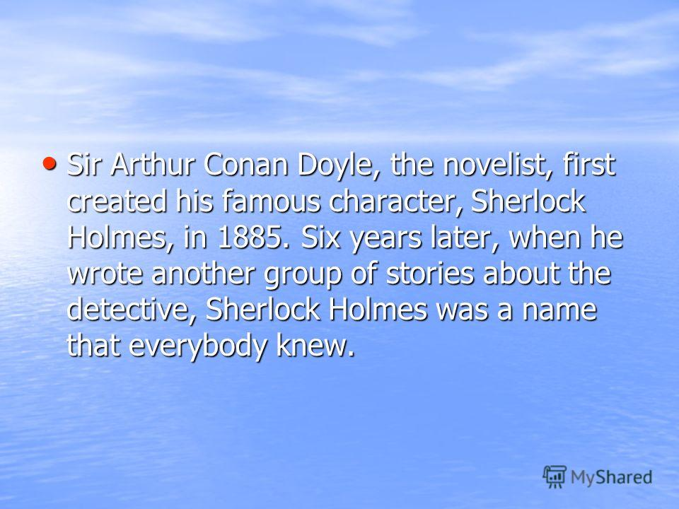 Sir Arthur Conan Doyle, the novelist, first created his famous character, Sherlock Holmes, in 1885. Six years later, when he wrote another group of stories about the detective, Sherlock Holmes was a name that everybody knew. Sir Arthur Conan Doyle, t