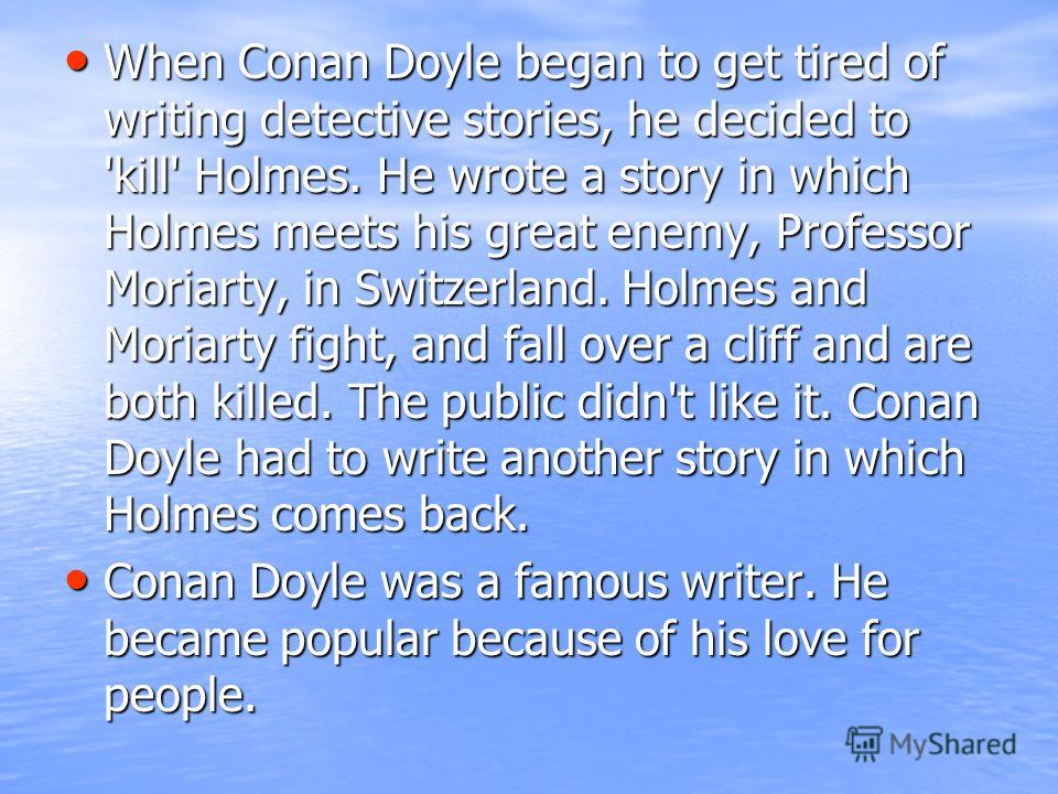 When Conan Doyle began to get tired of writing detective stories, he decided to 'kill' Holmes. He wrote a story in which Holmes meets his great enemy, Professor Moriarty, in Switzerland. Holmes and Moriarty fight, and fall over a cliff and are both k