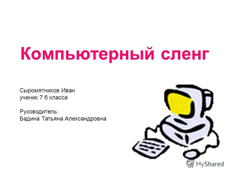 Компьютерный сленг Сыромятников Иван ученик 7 б класса Руководитель: Бадина Татьяна Александровна