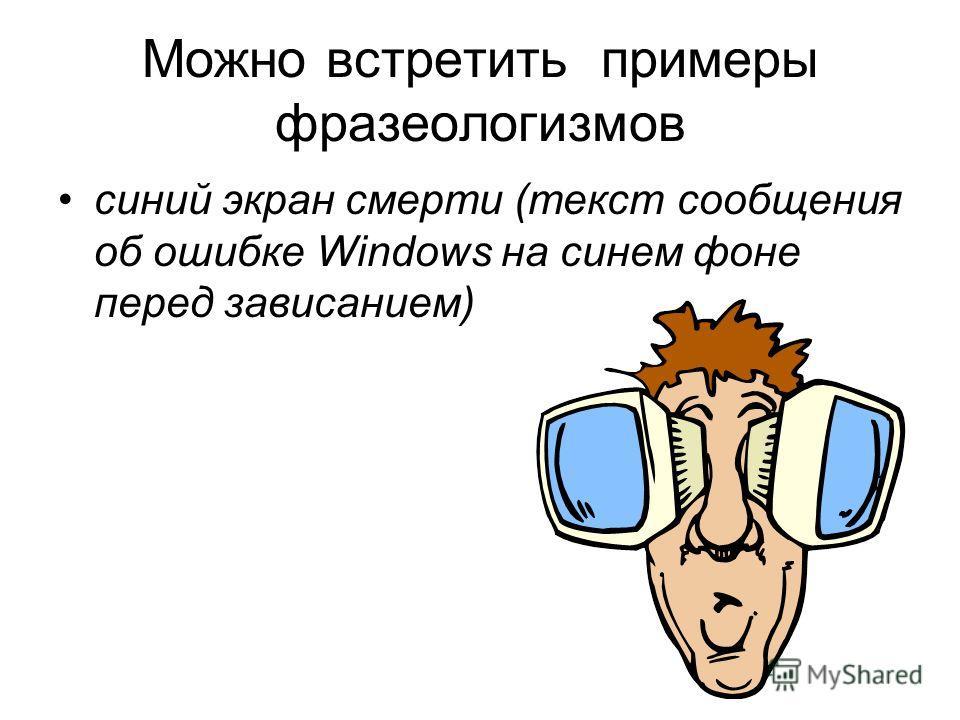 Можно встретить примеры фразеологизмов синий экран смерти (текст сообщения об ошибке Windows на синем фоне перед зависанием)