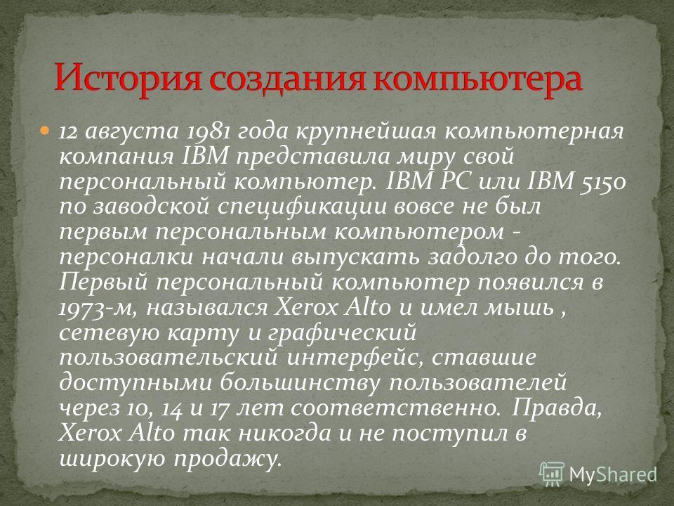 12 августа 1981 года крупнейшая компьютерная компания IBM представила миру свой персональный компьютер. IBM PC или IBM 5150 по заводской спецификации вовсе не был первым персональным компьютером - персоналки начали выпускать задолго до того. Первый п