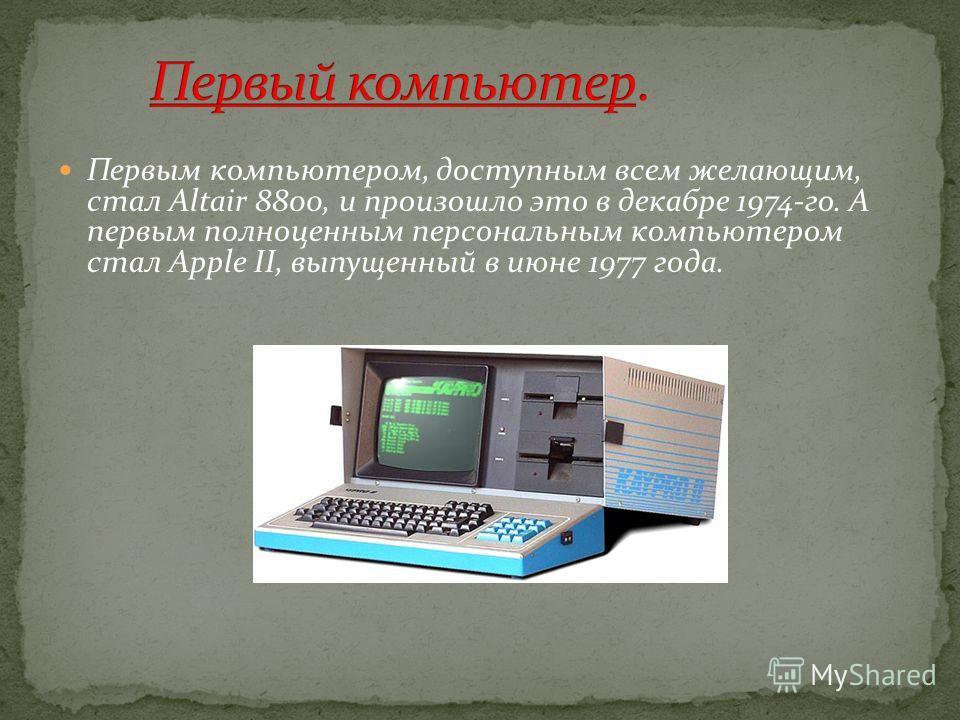 Первым компьютером, доступным всем желающим, стал Altair 8800, и произошло это в декабре 1974-го. А первым полноценным персональным компьютером стал Apple II, выпущенный в июне 1977 года.