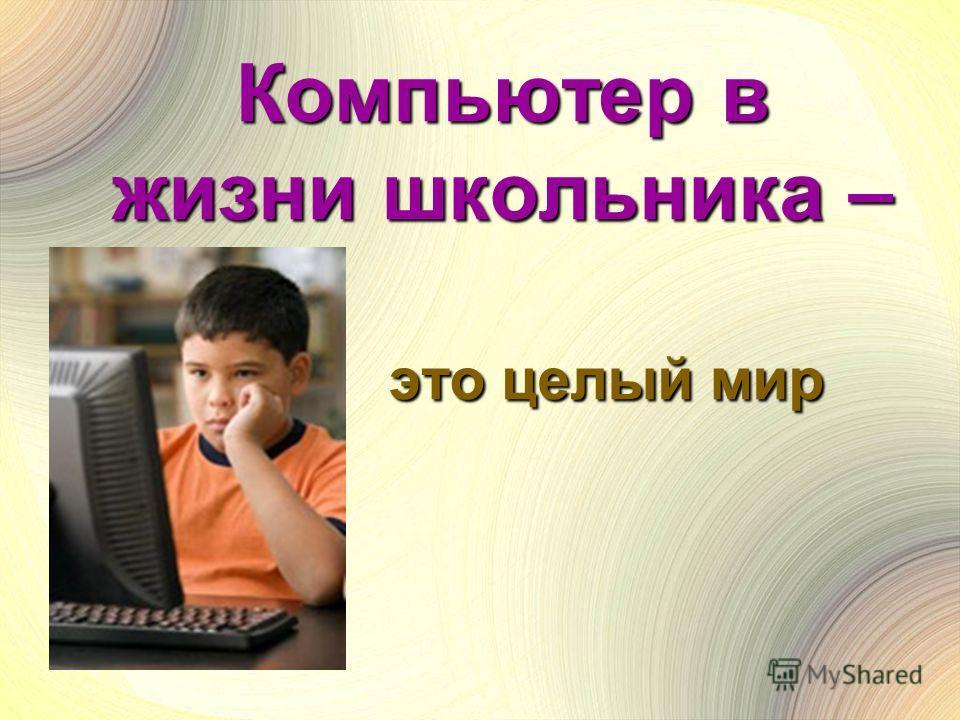 Компьютер в жизни школьника – это целый мир