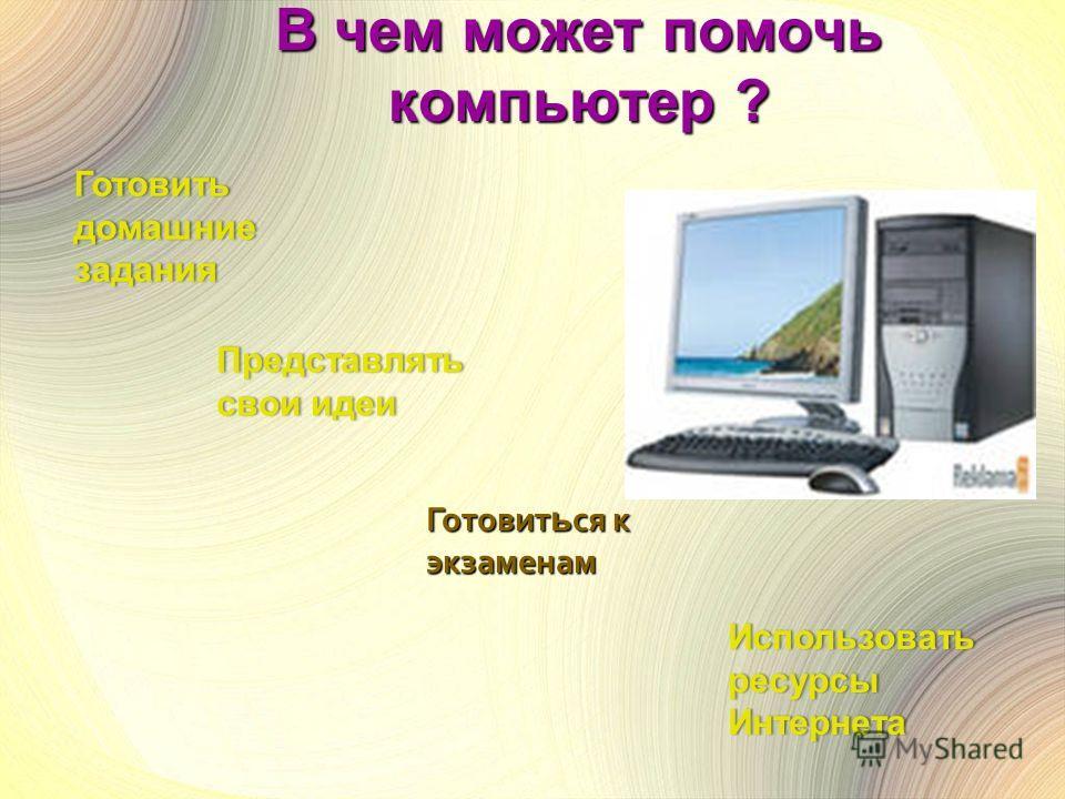 В чем может помочь компьютер ? Представлять свои идеисвои идеи Готовить домашние задания Готовит ь ся к экзаменам Использовать ресурсы Интернета