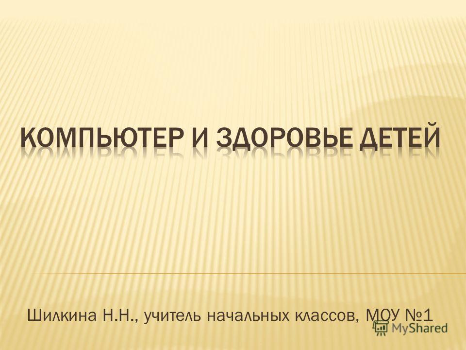 Шилкина Н.Н., учитель начальных классов, МОУ 1