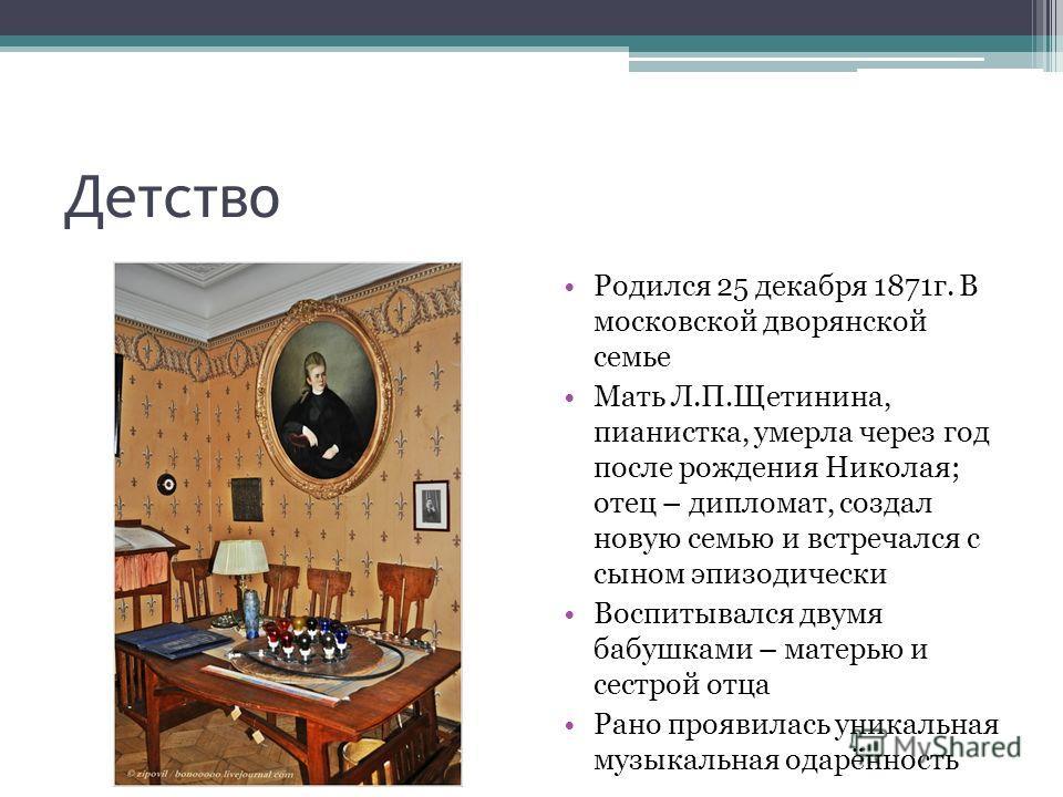 Детство Родился 25 декабря 1871г. В московской дворянской семье Мать Л.П.Щетинина, пианистка, умерла через год после рождения Николая; отец – дипломат, создал новую семью и встречался с сыном эпизодически Воспитывался двумя бабушками – матерью и сест