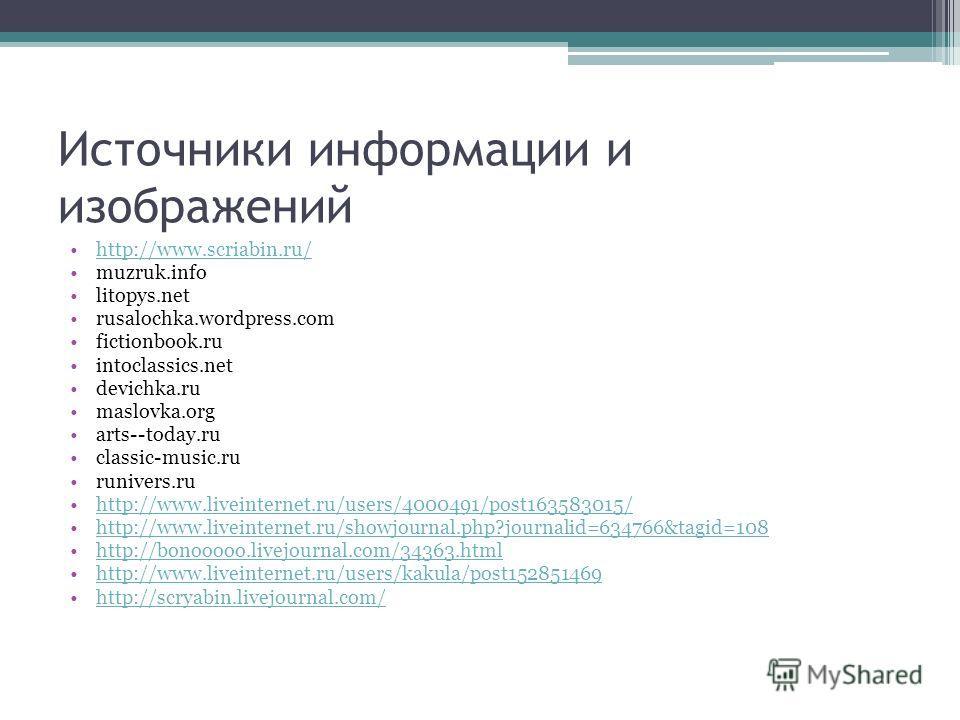 Источники информации и изображений http://www.scriabin.ru/ muzruk.info litopys.net rusalochka.wordpress.com fictionbook.ru intoclassics.net devichka.ru maslovka.org arts--today.ru classic-music.ru runivers.ru http://www.liveinternet.ru/users/4000491/