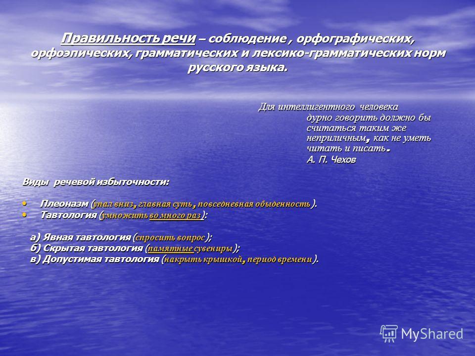 Правильность речи – соблюдение, орфографических, орфоэпических, грамматических и лексико-грамматических норм русского языка. Для интеллигентного человека дурно говорить должно бы считаться таким же неприличным, как не уметь читать и писать. Для интел