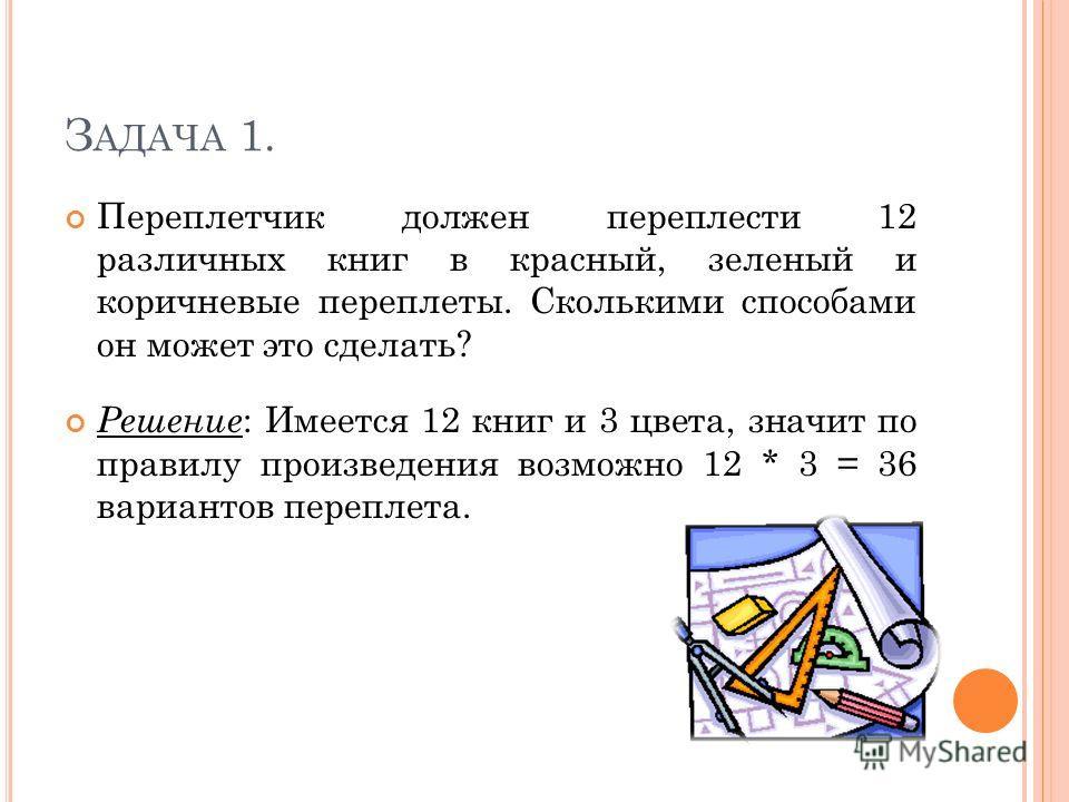 З АДАЧА 1. Переплетчик должен переплести 12 различных книг в красный, зеленый и коричневые переплеты. Сколькими способами он может это сделать? Решение : Имеется 12 книг и 3 цвета, значит по правилу произведения возможно 12 * 3 = 36 вариантов перепле