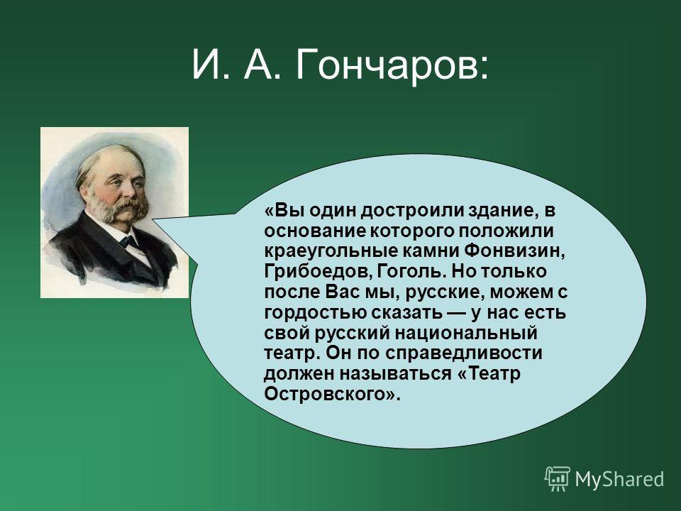 И. А. Гончаров: «Вы один достроили здание, в основание которого положили краеугольные камни Фонвизин, Грибоедов, Гоголь. Но только после Вас мы, русские, можем с гордостью сказать у нас есть свой русский национальный театр. Он по справедливости долже