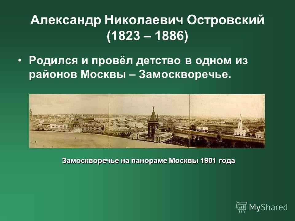 Александр Николаевич Островский (1823 – 1886) Родился и провёл детство в одном из районов Москвы – Замоскворечье. Замоскворечье на панораме Москвы 1901 года