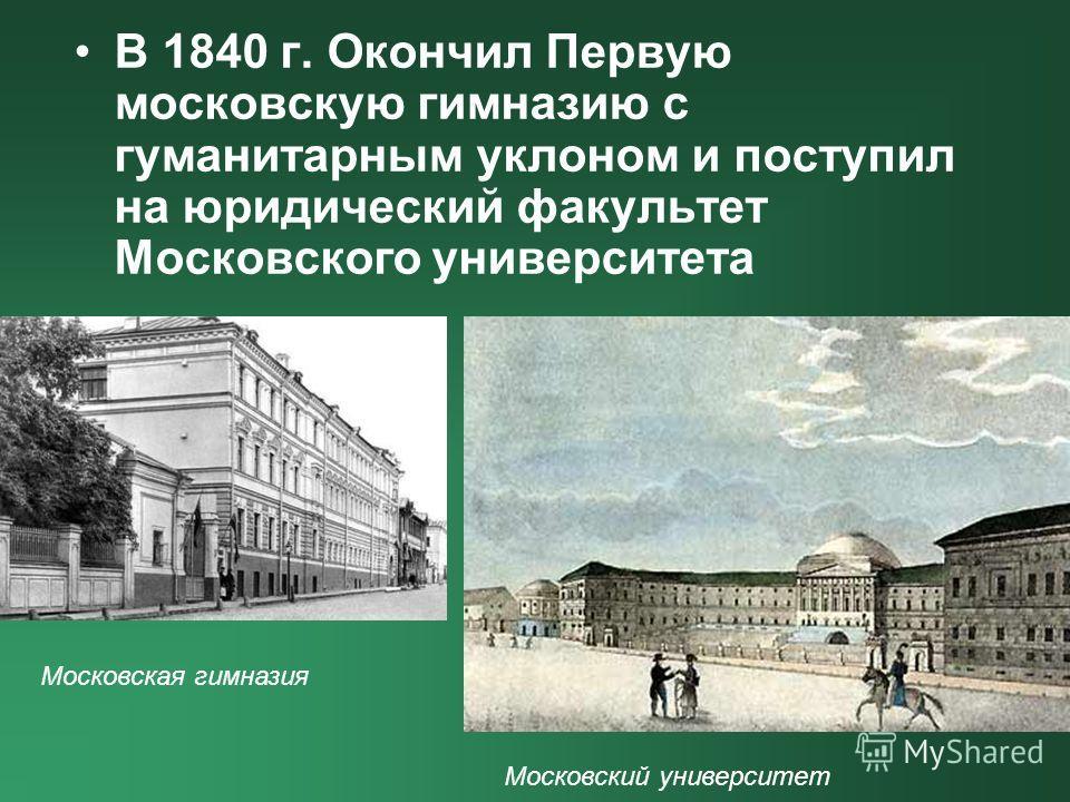 В 1840 г. Окончил Первую московскую гимназию с гуманитарным уклоном и поступил на юридический факультет Московского университета Московская гимназия Московский университет