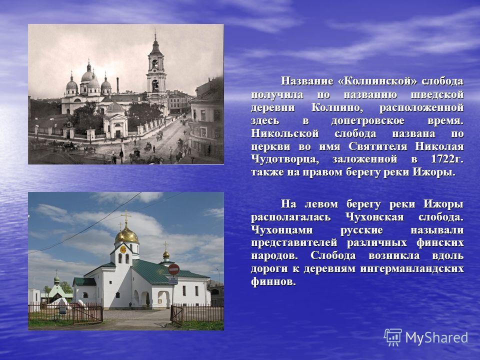 Название «Колпинской» слобода получила по названию шведской деревни Колпино, расположенной здесь в допетровское время. Никольской слобода названа по церкви во имя Святителя Николая Чудотворца, заложенной в 1722г. также на правом берегу реки Ижоры. На