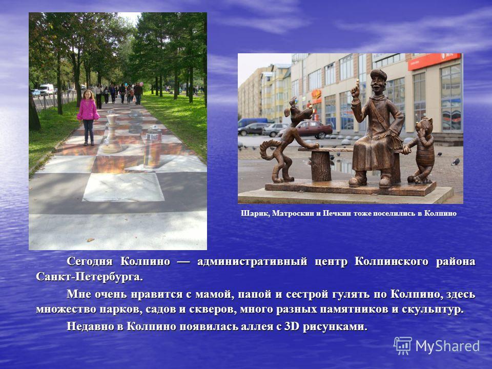 Сегодня Колпино административный центр Колпинского района Санкт-Петербурга. Мне очень нравится с мамой, папой и сестрой гулять по Колпино, здесь множество парков, садов и скверов, много разных памятников и скульптур. Недавно в Колпино появилась аллея