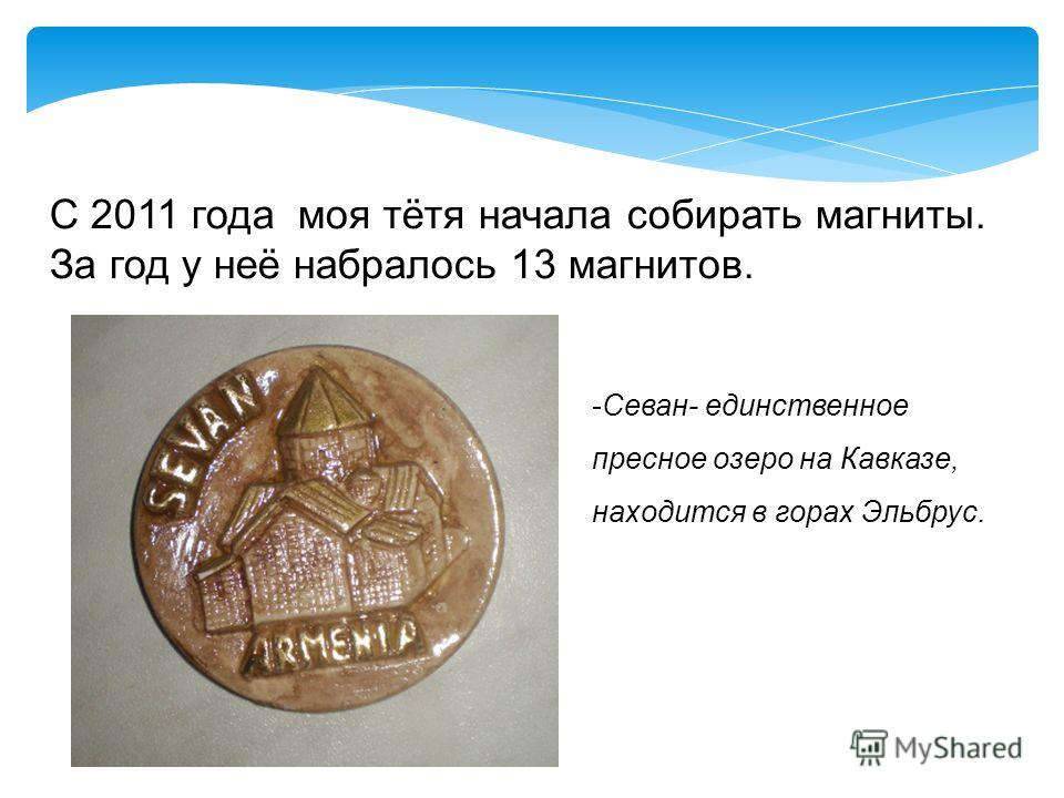 С 2011 года моя тётя начала собирать магниты. За год у неё набралось 13 магнитов. -Севан- единственное пресное озеро на Кавказе, находится в горах Эльбрус.