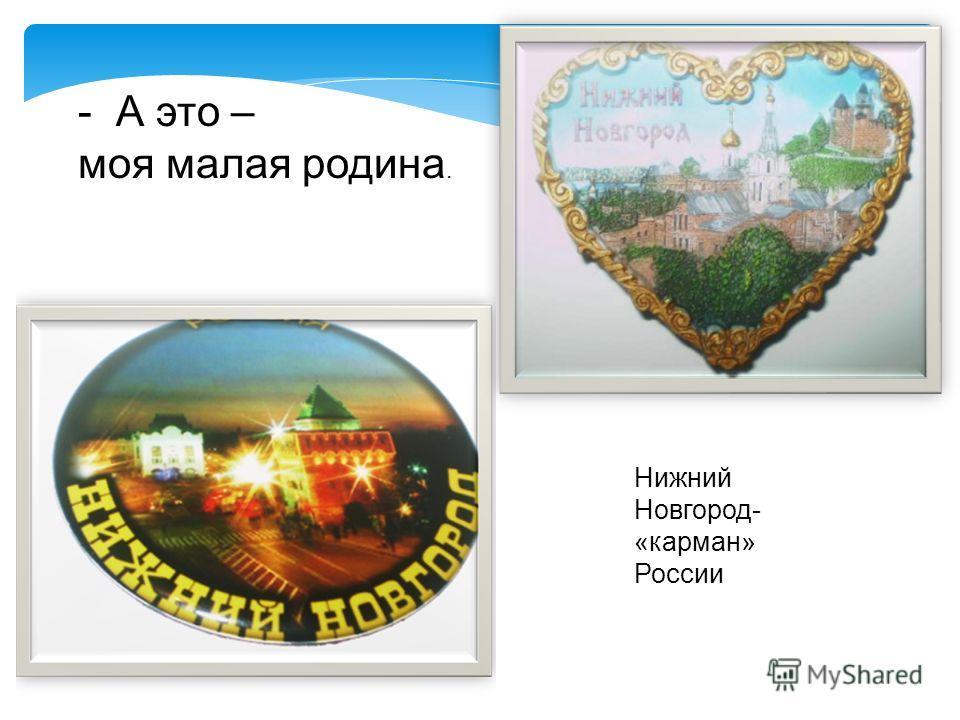 - А это – моя малая родина. Нижний Новгород- «карман» России
