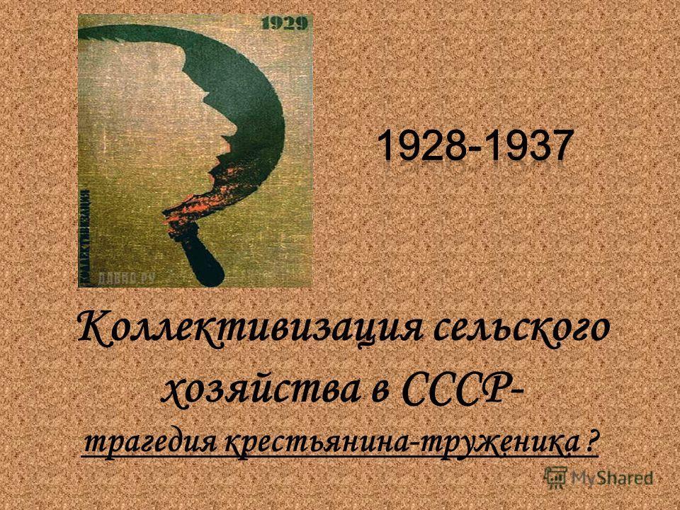 Коллективизация сельского хозяйства в СССР- трагедия крестьянина-труженика ?