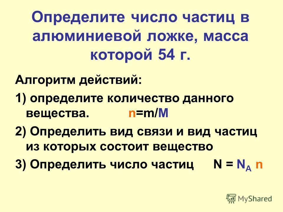 Определите число частиц в алюминиевой ложке, масса которой 54 г. Алгоритм действий: 1) определите количество данного вещества. n=m/M 2) Определить вид связи и вид частиц из которых состоит вещество 3) Определить число частицN = N A n