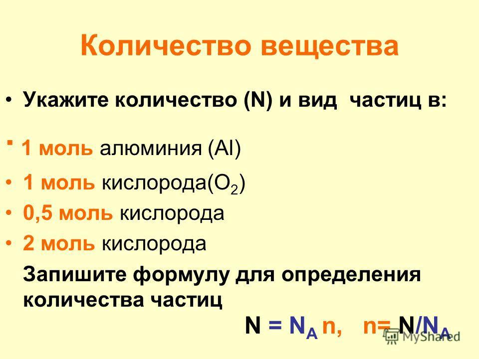 Количество вещества Укажите количество (N) и вид частиц в: 1 моль алюминия (Al) 1 моль кислорода(O 2 ) 0,5 моль кислорода 2 моль кислорода Запишите формулу для определения количества частиц N = N A n, n= N/N A