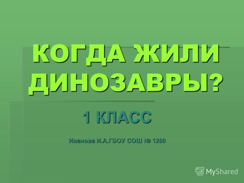 КОГДА ЖИЛИ ДИНОЗАВРЫ? 1 КЛАСС Иванова И.А.ГБОУ СОШ 1260
