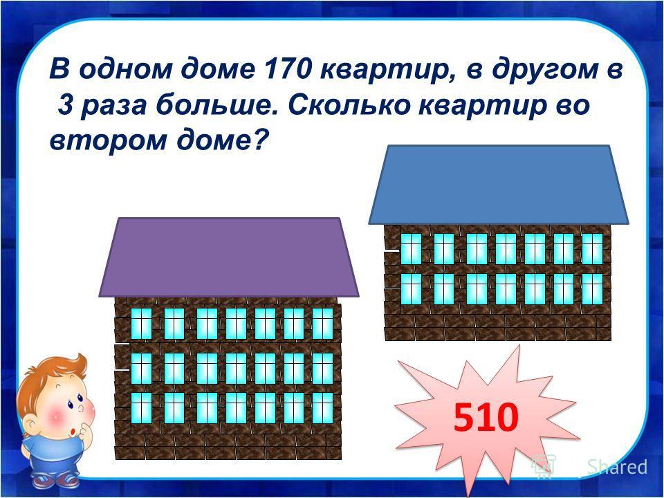 В одном доме 170 квартир, в другом в 3 раза больше. Сколько квартир во втором доме? 510