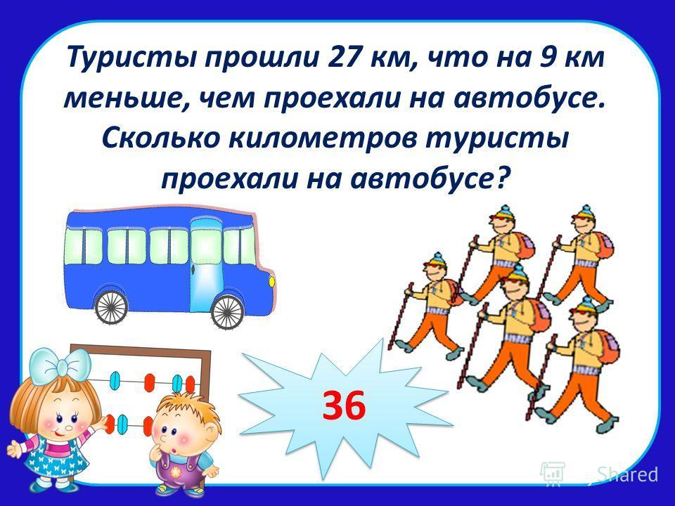 Туристы прошли 27 км, что на 9 км меньше, чем проехали на автобусе. Сколько километров туристы проехали на автобусе? 36