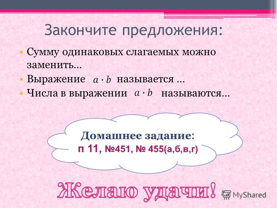 Закончите предложения: Сумму одинаковых слагаемых можно заменить… Выражение называется … Числа в выражении называются… Домашнее задание : п 11, 451, 455(а,б,в,г)