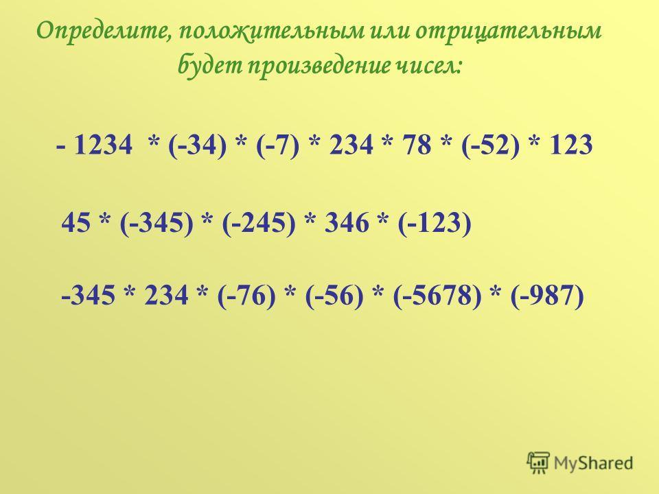 Определите, положительным или отрицательным будет произведение чисел: - 1234 * (-34) * (-7) * 234 * 78 * (-52) * 123 45 * (-345) * (-245) * 346 * (-123) -345 * 234 * (-76) * (-56) * (-5678) * (-987)