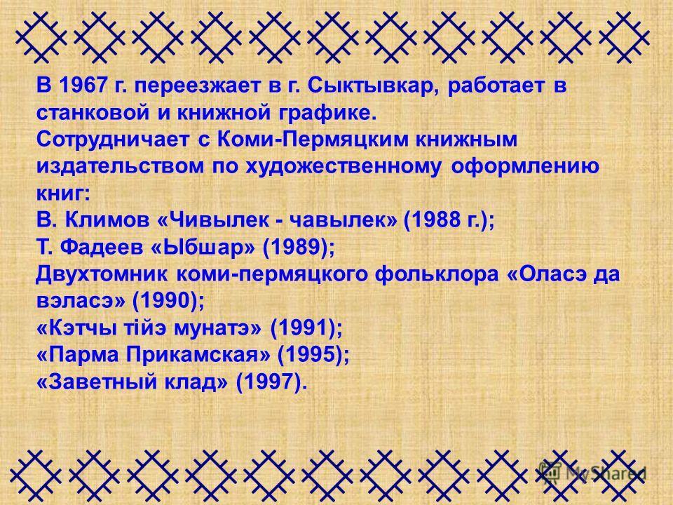 В 1967 г. переезжает в г. Сыктывкар, работает в станковой и книжной графике. Сотрудничает с Коми-Пермяцким книжным издательством по художественному оформлению книг: В. Климов «Чивылек - чавылек» (1988 г.); Т. Фадеев «Ыбшар» (1989); Двухтомник коми-пе