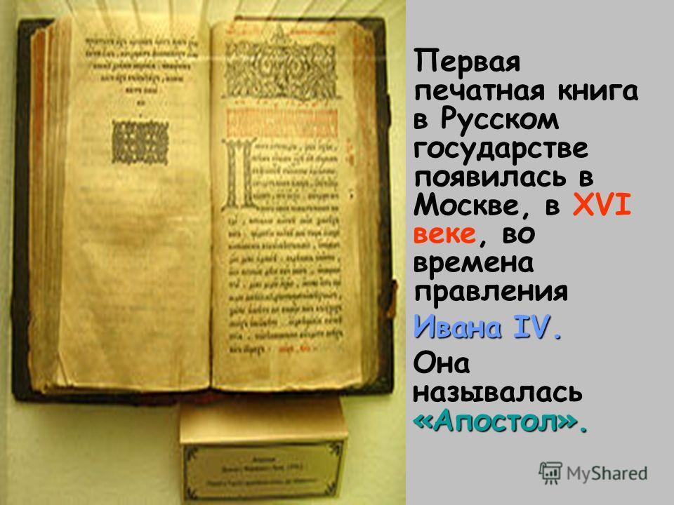 Первая печатная книга в Русском государстве появилась в Москве, в XVI веке, во времена правления Ивана IV. «Апостол». Она называлась «Апостол».