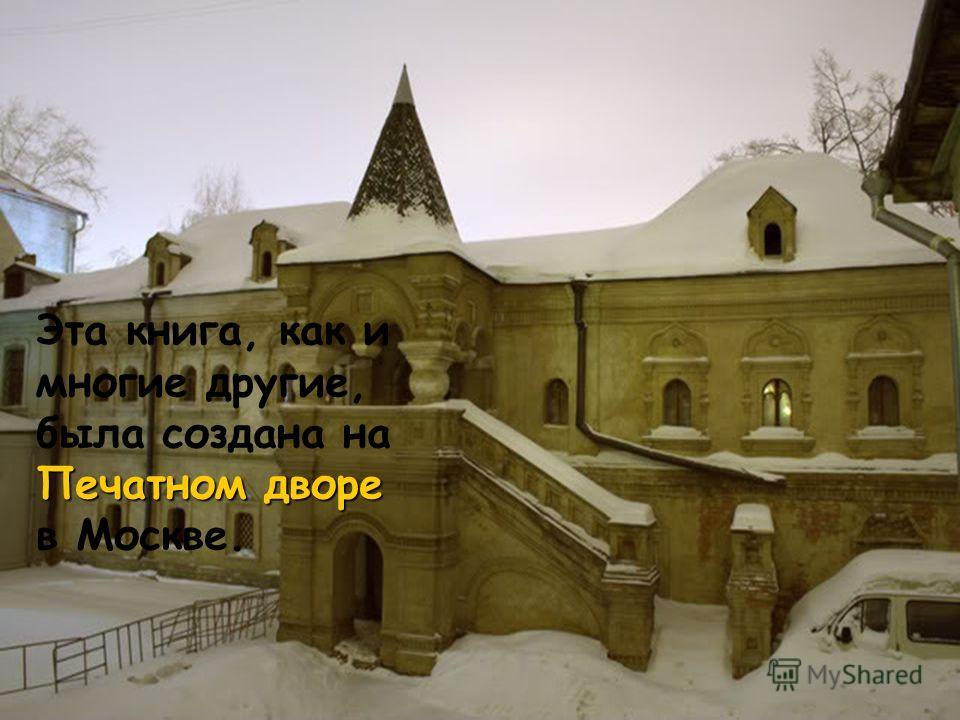 Печатном дворе Эта книга, как и многие другие, была создана на Печатном дворе в Москве.