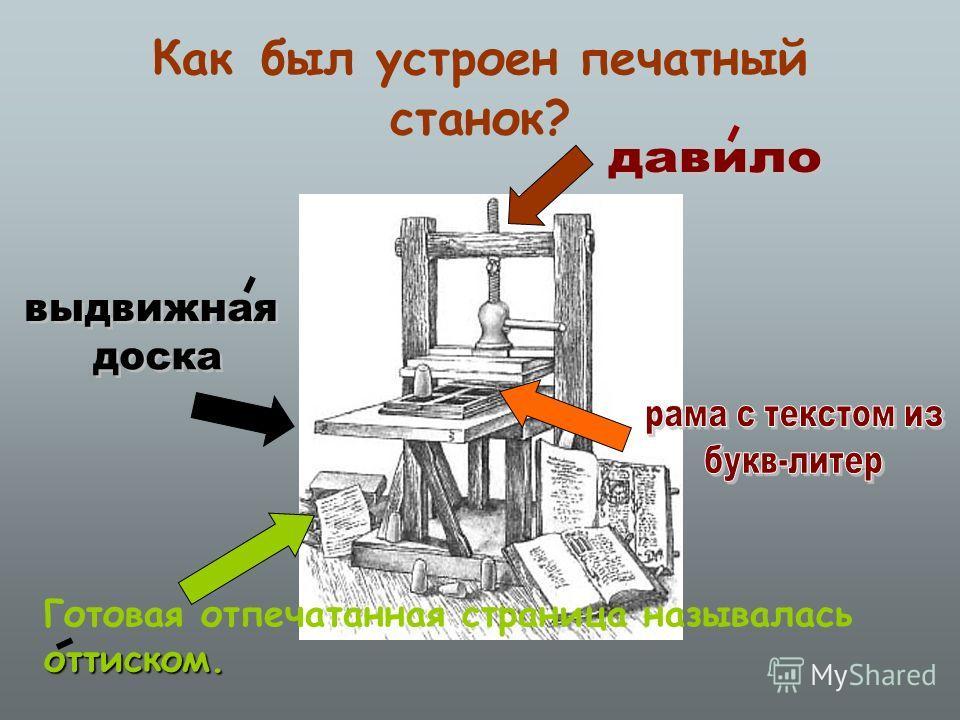Как был устроен печатный станок? Готовая отпечатанная страница называласьоттиском.