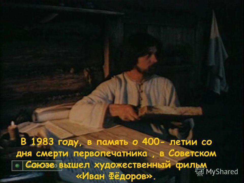 В 1983 году, в память о 400- летии со дня смерти первопечатника, в Советском Союзе вышел художественный фильм «Иван Фёдоров».