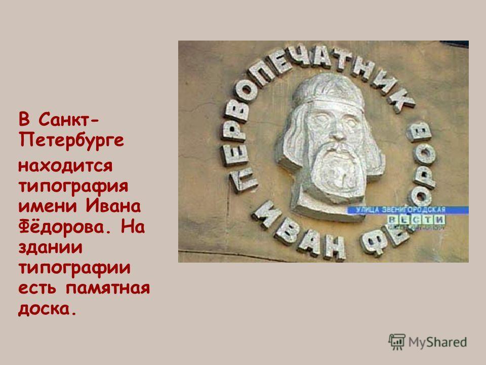 В Санкт- Петербурге находится типография имени Ивана Фёдорова. На здании типографии есть памятная доска.