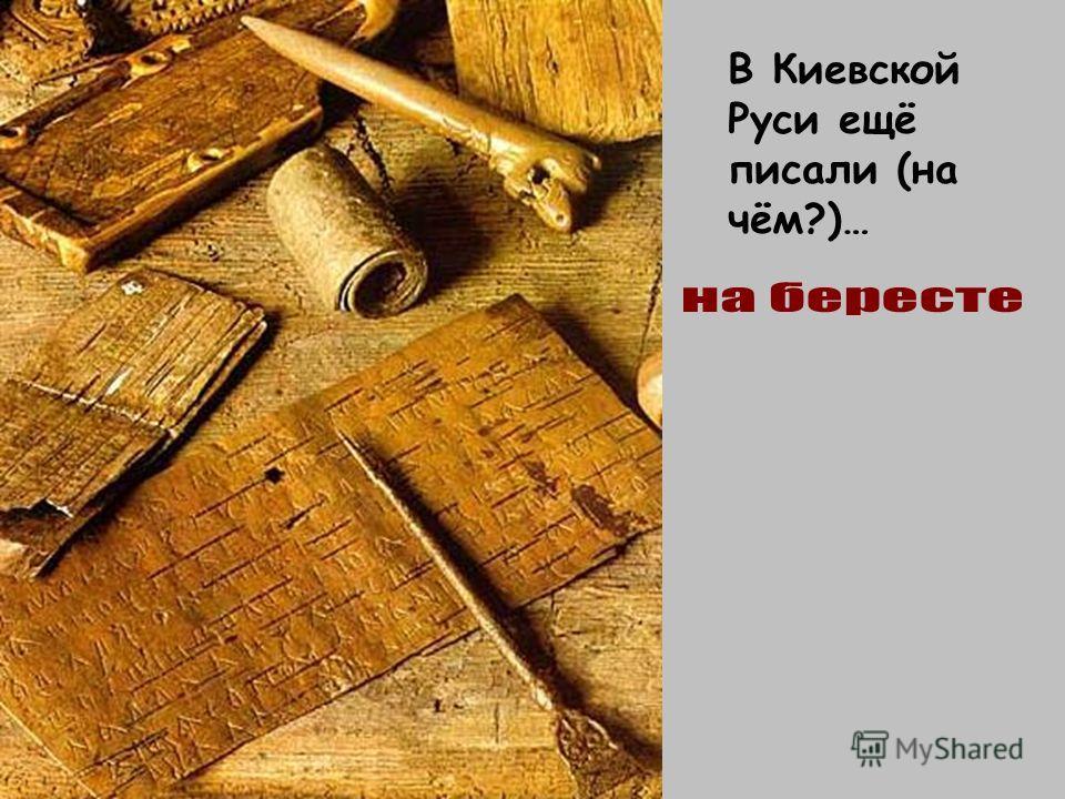В Киевской Руси ещё писали (на чём?)…