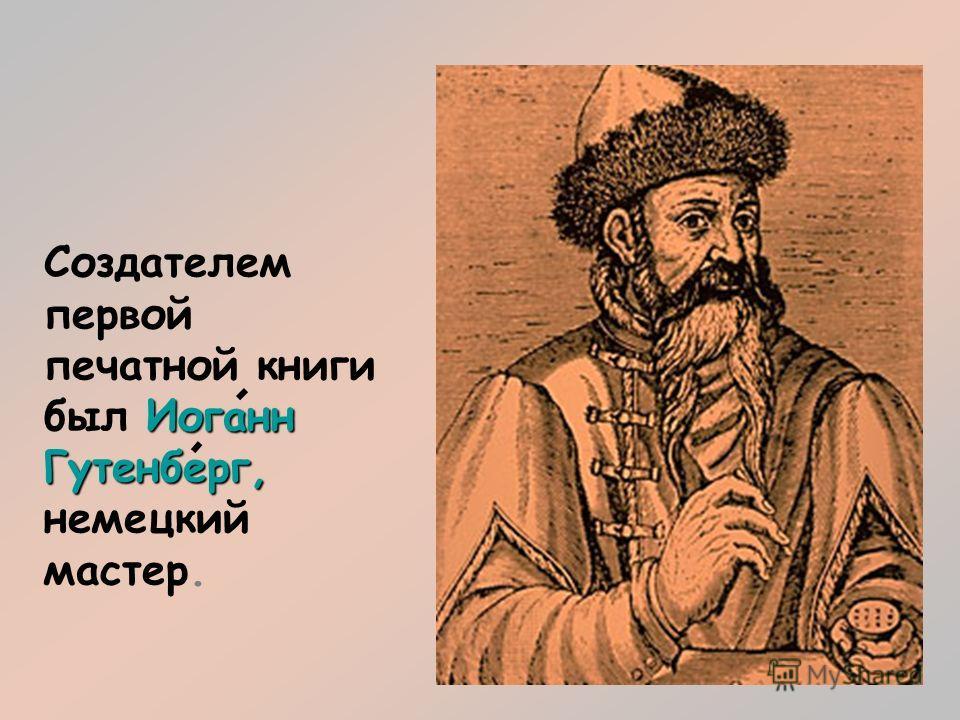 Иоганн Гутенберг, Создателем первой печатной книги был Иоганн Гутенберг, немецкий мастер.