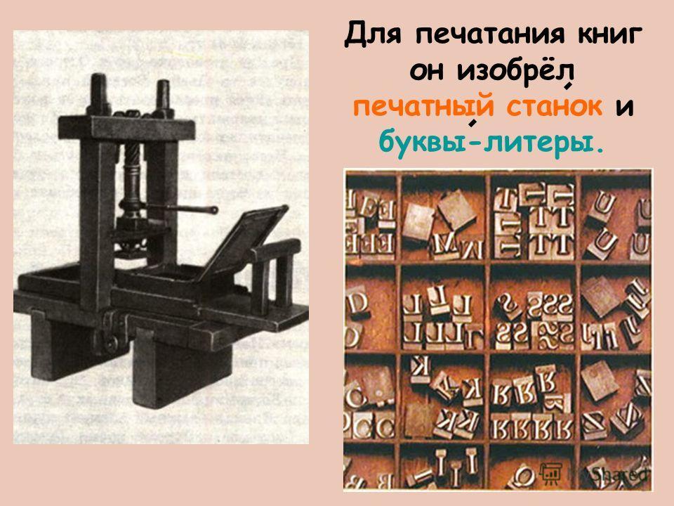 Для печатания книг он изобрёл печатный станок и буквы-литеры.