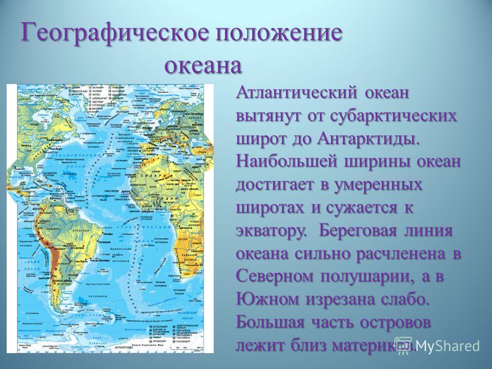 Географическое положение океана Атлантический океан вытянут от субарктических широт до Антарктиды. Наибольшей ширины океан достигает в умеренных широтах и сужается к экватору. Береговая линия океана сильно расчленена в Северном полушарии, а в Южном и