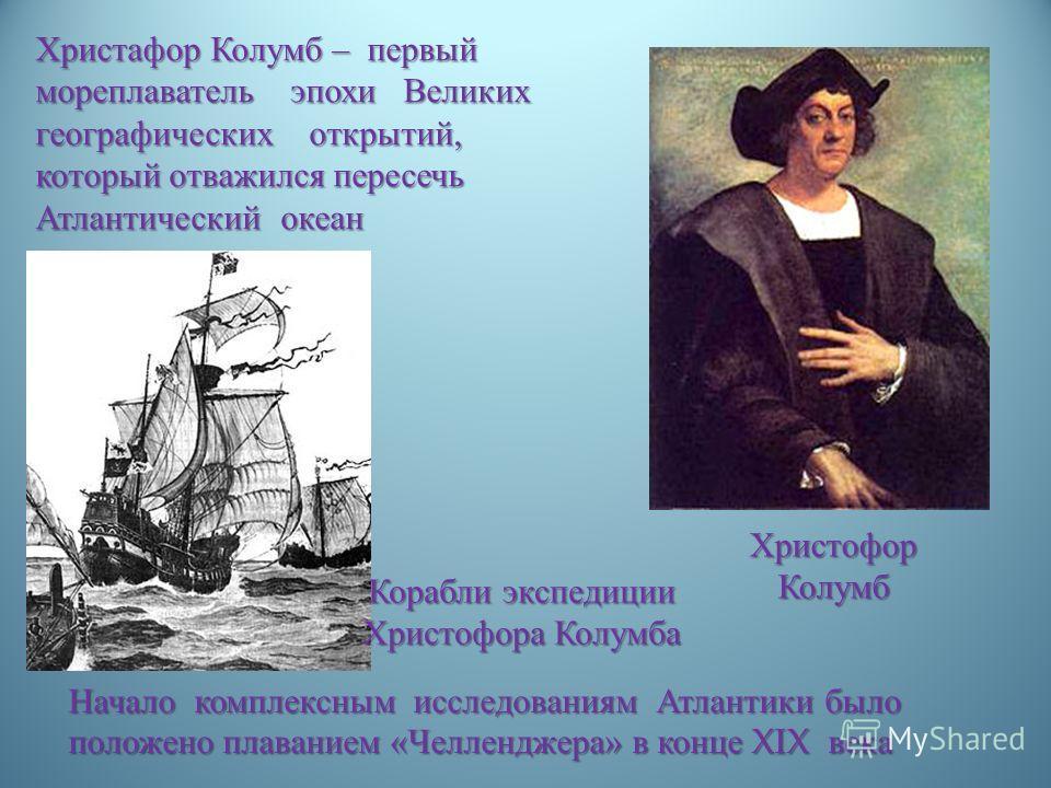 Христофор Колумб Христафор Колумб – первый мореплаватель эпохи Великих географических открытий, который отважился пересечь Атлантический океан Корабли экспедиции Христофора Колумба Начало комплексным исследованиям Атлантики было положено плаванием «