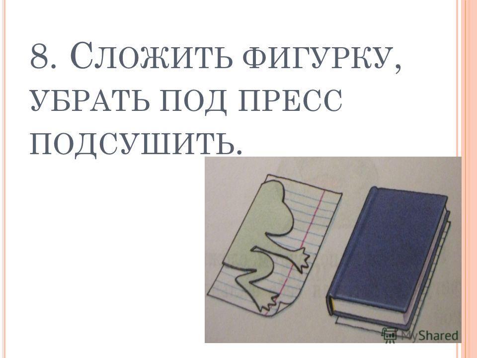 8. С ЛОЖИТЬ ФИГУРКУ, УБРАТЬ ПОД ПРЕСС ПОДСУШИТЬ.