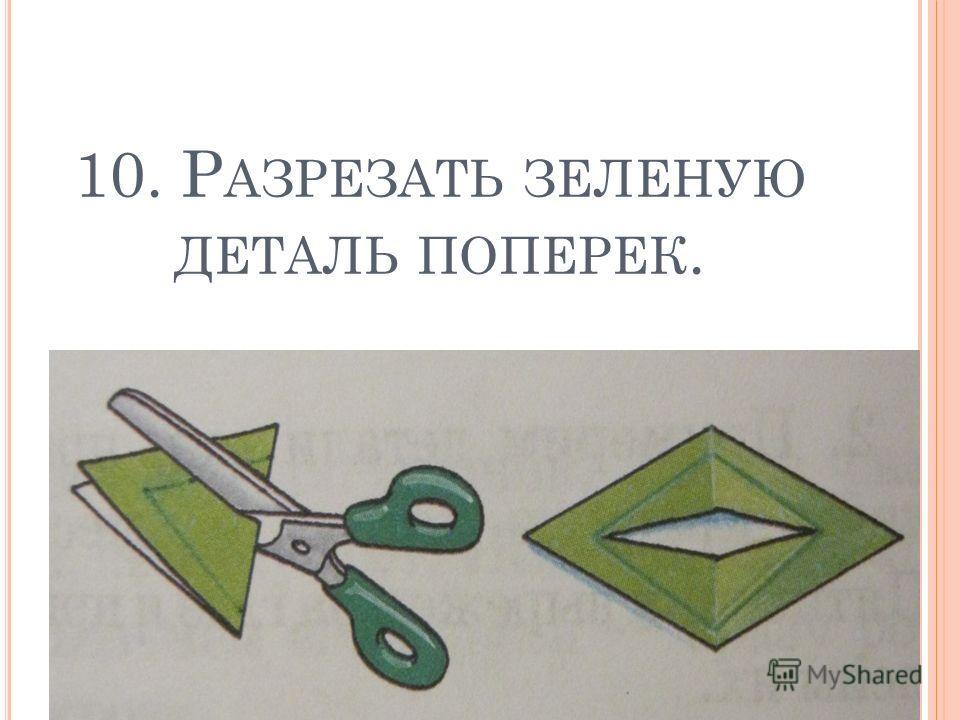 10. Р АЗРЕЗАТЬ ЗЕЛЕНУЮ ДЕТАЛЬ ПОПЕРЕК.
