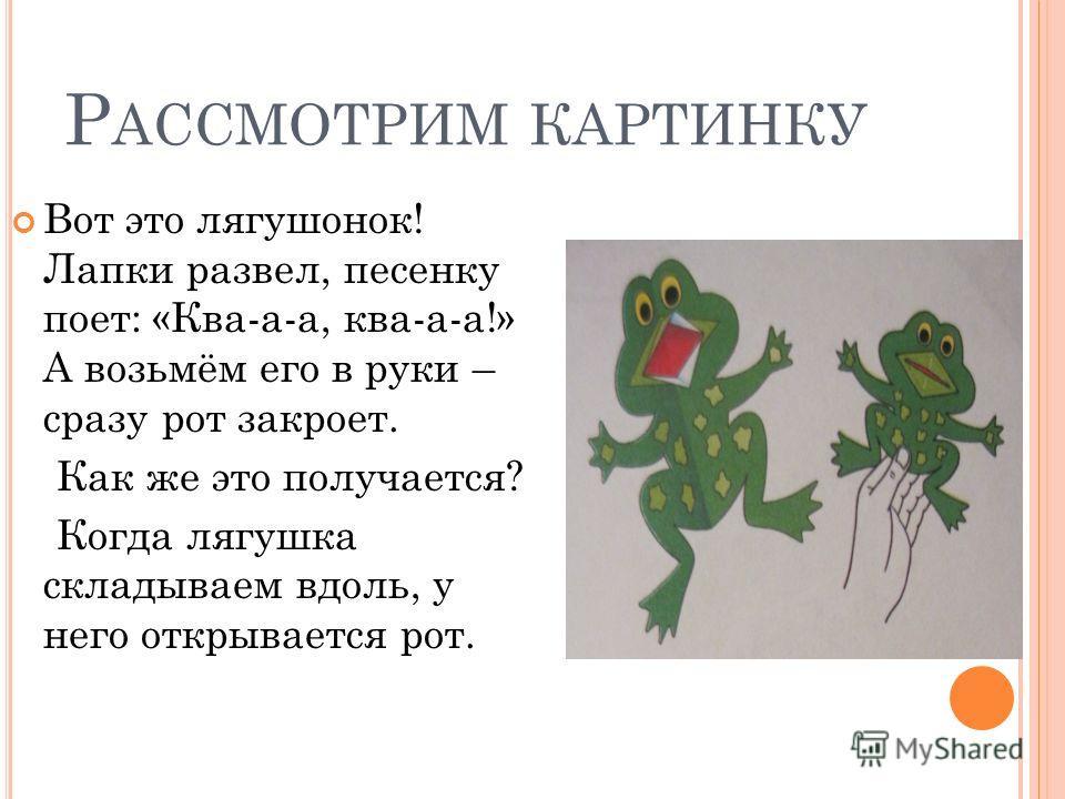 Р АССМОТРИМ КАРТИНКУ Вот это лягушонок! Лапки развел, песенку поет: «Ква-а-а, ква-а-а!» А возьмём его в руки – сразу рот закроет. Как же это получается? Когда лягушка складываем вдоль, у него открывается рот.