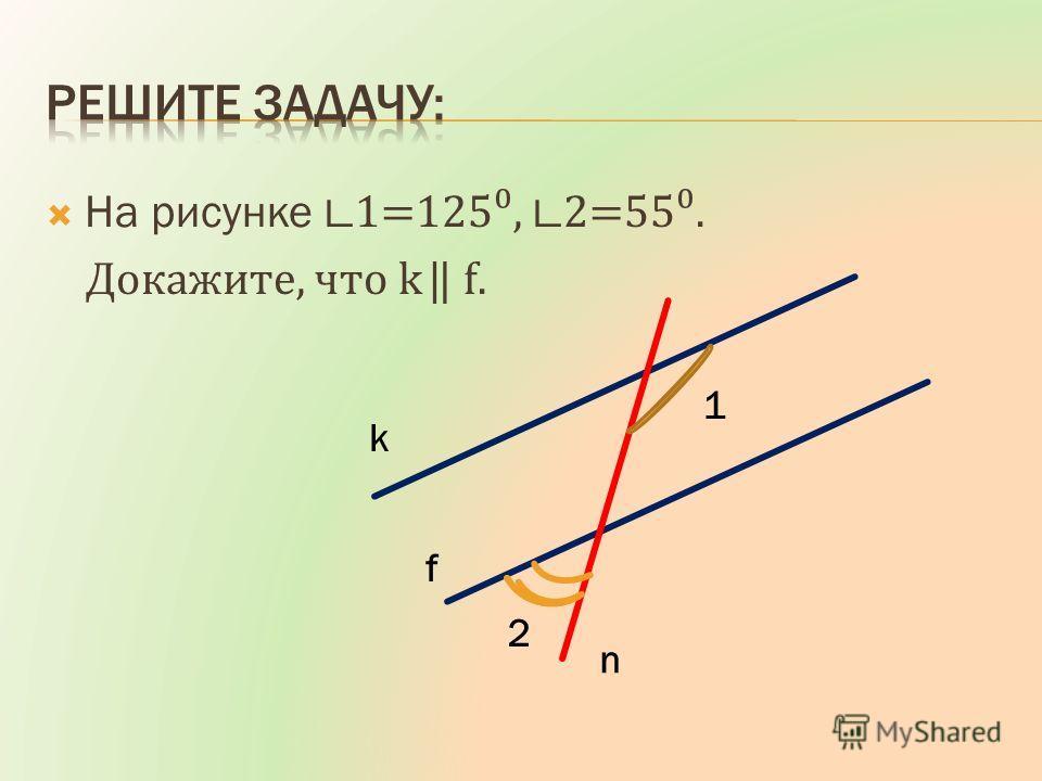 На рисунке 1=125, 2=55. Докажите, что k f. k f n 1 2