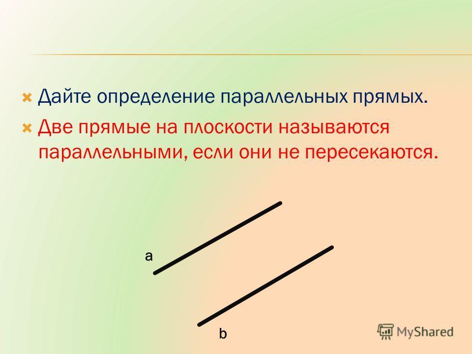 Дайте определение параллельных прямых. Две прямые на плоскости называются параллельными, если они не пересекаются. a b