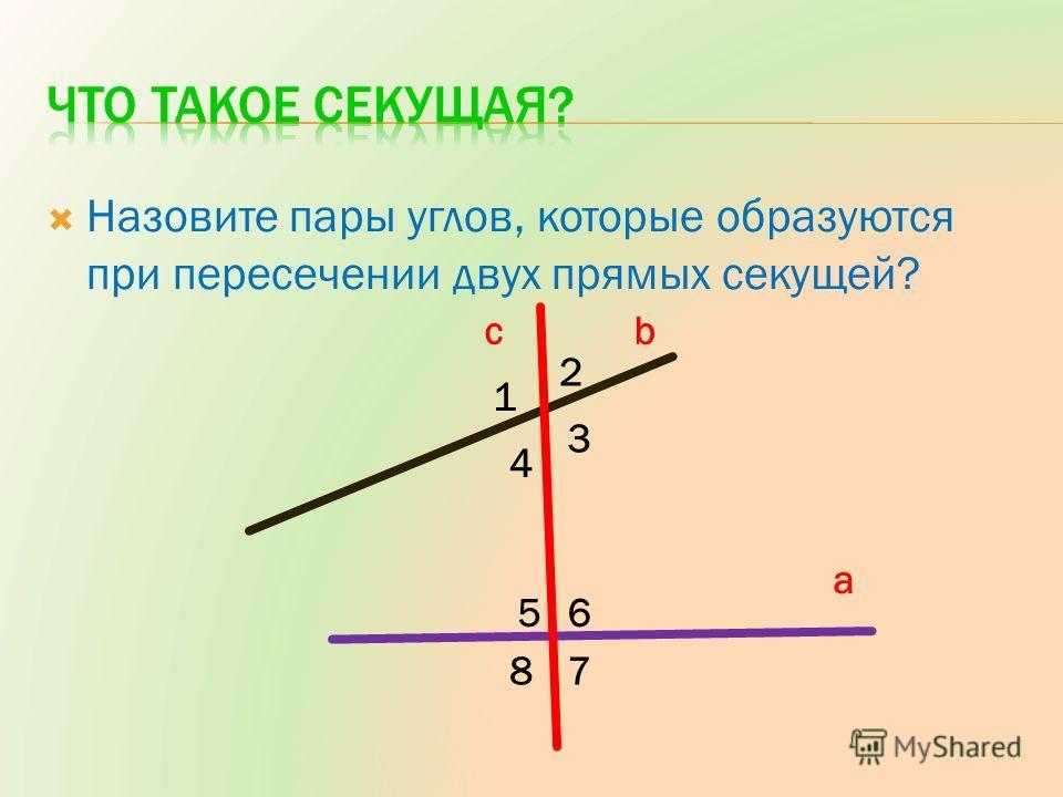Назовите пары углов, которые образуются при пересечении двух прямых секущей? a bc 1 2 3 4 56 78