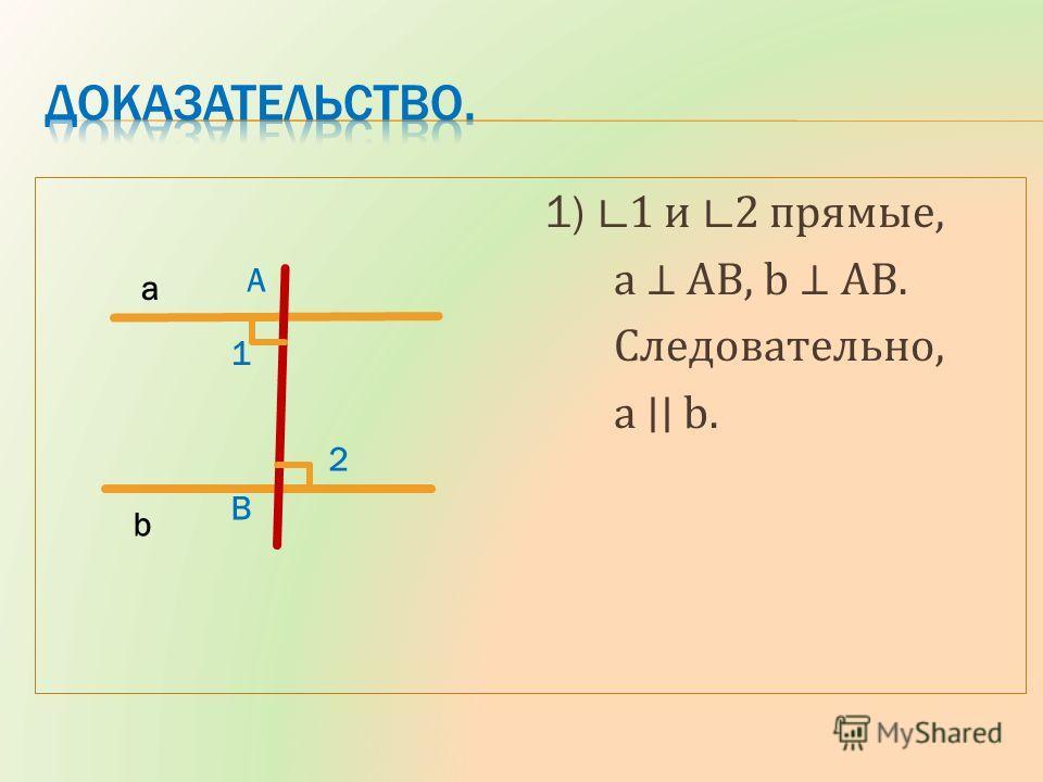 1) 1 и 2 прямые, a AB, b AB. Следовательно, a b. a b A B 1 2