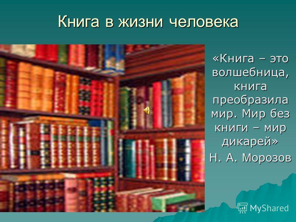 Книга в жизни человека «Книга – это волшебница, книга преобразила мир. Мир без книги – мир дикарей» Н. А. М орозов